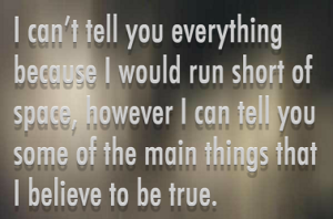 "Screen capture from ""What I Believe"" by William Poundstone. Grey gradient background with lines of grey text in the foreground. Text: ""I can't tell you everything / because I would run short of / space, however I can tell you / some of the main things that / I believe to be true."""