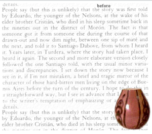"Screen capture from ""The Intruder"" by Jorge Luis Borges and Natalie Bookchin. White background with gray-colored text in prose and a brown basinet on the right-side bottom corner. Text: ""People say (but this is unlikely) that the story was first told/ by Eduardo, the younger of the Nelsons, at the wake of his/ elder brother Cristián, who died in his sleep sometime back in/ the nineties out in the district of Morón. The fact that/ someone got it from someone else during the course of that/ drawn-out and now dim night, between one sip of mate and/ the next, and told it to Santiago Dabove, from whom I heard/it. Years later, in Turdera, where the story had taken place, I heard it again. The second and more elaborate version closely/ followed the one Santiago told, with the usual minot vaiations/ and discrepancies. I set down the story now because I see/ in it, if I'm not mistaken, a brief and tragic mirror of the character of those hard-bitten men living on the edge of Buenos Aires/ before the turn of the century (…)"""