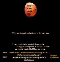 "Screen capture ""Eclipse Louisiana"" by M.D. Coverley.  Red moon atop a black background, words below. Text: ""eclipse: what makes the moon. Well, we stopped and got out of the car too. I was suddenly bewitched, I guess, by/-dragged Craig over to the old, closed/up shack, started babbling on about/look newmoon/ crescentmoon/ waxingmoon/ gibbousmoon/ fullmoon/miss disseminatingmoon/ waningmoon/ darkmoon Eclipse Louisiana."