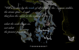 "Screen capture from ""Errand Upon Which We Came"" by Stephanie Strickland and M.D. Coverley.  Abstract painting of a natural scene, mostly flowers, against a black background. Stylized white text superimposed on the image transparently. Image is signed ""Simone Weil"". Text: ""Will is broken by the trails of all follitales the Aegean stables,/the straw spun. A Nail/that fixes the center so the register is true--/what the scale hangs on,/not what,/the pointer points to./"