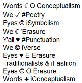 "Screen capture from ""I Heart E-Poetry"" by Nick Montfort. Short phrases comprised of two nouns and a symbol in between that functions as a transitive verb, in the same fashion as the work's title. Text: ""Words (crescent moon symbol) O Conceptualism / We (checkmark) #Poetry / Eyes (copyright symbol) iSymbolism / We (crescent moon symbol) 'Erasure / Y'all (heart) #Punctuation / we (copyright symbol) iVerse / Eyes (heart) E-Erasure / Traditionalists (ampersand) iFashion / Eyes (copyright symbol) O Erasure / Words (club symbol) iConceptualism"""