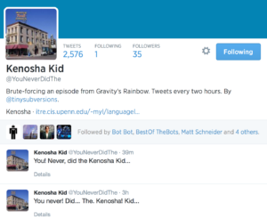 Profile summary Kenosha Kid Tweets Following Followers 2,576 1 35 Kenosha Kid @YouNeverDidThe  Brute-forcing an episode from Gravity's Rainbow. Tweets every two hours. By @tinysubversions.  Kenosha · itre.cis.upenn.edu/~myl/languagel… Bot Bot BestOf TheBots Matt Schneider Bot Performance  Followed by Bot Bot, BestOf TheBots, Matt Schneider and 4 others.      Kenosha Kid ‏@YouNeverDidThe 39m      You! Never, did the Kenosha Kid...     Details     Kenosha Kid ‏@YouNeverDidThe 3h      You never! Did... The. Kenosha! Kid...     Details  Go to full profile