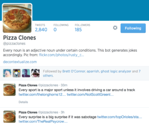 Pizza Clones Tweets Following Followers 2,840 0 185 Pizza Clones @pizzaclones Every noun is an adjective noun under certain conditions. This bot generates jokes accordingly. Pic from: http://www.flickr.com/photos/rusty_clark/6506214359/ … decontextualize.com Brett O'Connor aparrish ghost logic analyzer Ranjit Bhatnagar Followed by Brett O'Connor, aparrish, ghost logic analyzer and 7 others. Pizza Clones ‏@pizzaclones 33m Every sport is a major sport unless it involves driving a car around a track https://twitter.com/thelonghorns12/status/479077138876751873 … https://twitter.com/NotScottGreenly/status/478881079118815232 … Details Pizza Clones ‏@pizzaclones 3h Every surprise is a big surprise if it was sabotage https://twitter.com/topOrioles/status/479034537939599361 … https://twitter.com/TheRealPsycrow/status/477183302273859584 … Details
