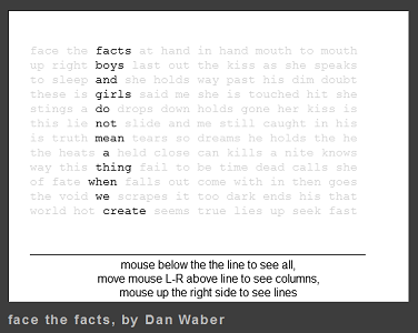 """Screen capture from """"Face the Facts"""" by Dan Waber. Black text against a white background, instructions line the bottom. Majority of text is faded out, remaining words form a column of words which communicate something different from their original intended meaning. Text: """"facts/boys/and/girls/do/not/mean/a/thing/when/we/create/ mouse below the line to se all, move mouse L-R above the line to see all columns, mouse up the right side to see lines."""""""